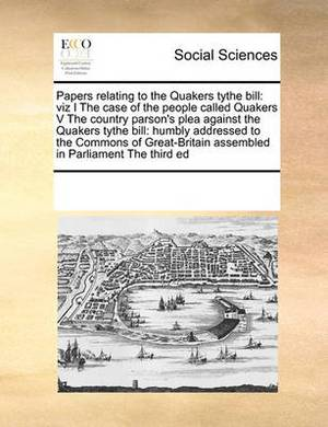 Papers Relating to the Quakers Tythe Bill: Viz I the Case of the People Called Quakers V the Country Parson's Plea Against the Quakers Tythe Bill: Humbly Addressed to the Commons of Great-Britain Assembled in Parliament the Third Ed