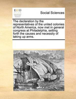 The Declaration by the Representatives of the United Colonies of North America, Now Met in General Congress at Philadelphia, Setting Forth the Causes and Necessity of Taking Up Arms.