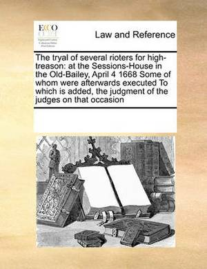 The Tryal of Several Rioters for High-Treason: At the Sessions-House in the Old-Bailey, April 4 1668 Some of Whom Were Afterwards Executed to Which Is Added, the Judgment of the Judges on That Occasion