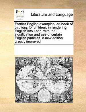 Farther English Examples, Or, Book of Cautions for Children, in Rendering English Into Latin, with the Signification and Use of Certain English Particles. a New Edition Greatly Improved