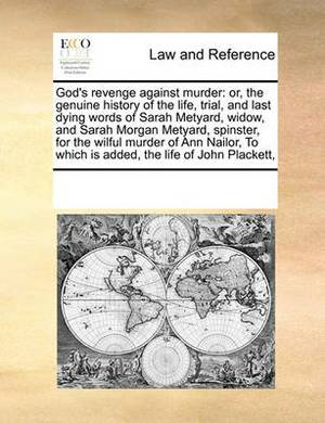 God's Revenge Against Murder: Or, the Genuine History of the Life, Trial, and Last Dying Words of Sarah Metyard, Widow, and Sarah Morgan Metyard, Spinster, for the Wilful Murder of Ann Nailor, to Which Is Added, the Life of John Plackett,