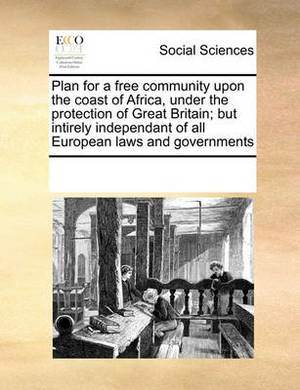 Plan for a Free Community Upon the Coast of Africa, Under the Protection of Great Britain; But Intirely Independant of All European Laws and Governments
