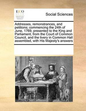 Addresses, Remonstrances, and Petitions; Commencing the 24th of June, 1769, Presented to the King and Parliament, from the Court of Common Council, and the Livery in Common Hall Assembled, with His Majesty's Answers