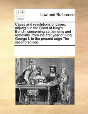 Cases and Resolutions of Cases, Adjudg'd in the Court of King's Bench, Concerning Settlements and Removals, from the First Year of King George I. to the Present Reign the Second Edition.