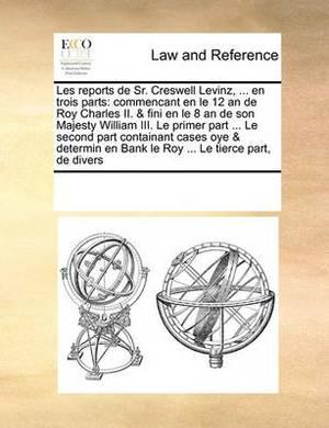Les Reports de Sr. Creswell Levinz, ... En Trois Parts: Commencant En Le 12 an de Roy Charles II. & Fini En Le 8 an de Son Majesty William III. Le Primer Part ... Le Second Part Containant Cases Oye & Determin En Bank Le Roy ... Le Tierce Part, de Divers