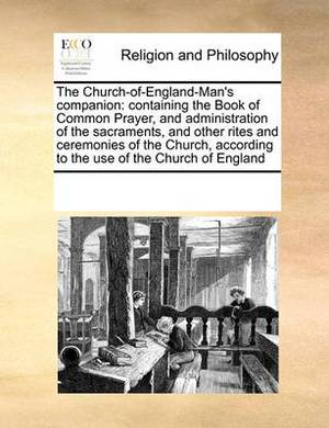 The Church-Of-England-Man's Companion: Containing the Book of Common Prayer, and Administration of the Sacraments, and Other Rites and Ceremonies of the Church, According to the Use of the Church of England