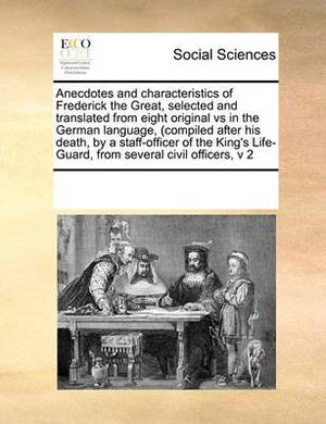 Anecdotes and Characteristics of Frederick the Great, Selected and Translated from Eight Original Vs in the German Language, (Compiled After His Death, by a Staff-Officer of the King's Life-Guard, from Several Civil Officers, V 2
