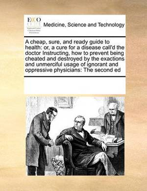 A Cheap, Sure, and Ready Guide to Health: Or, a Cure for a Disease Call'd the Doctor Instructing, How to Prevent Being Cheated and Destroyed by the Exactions and Unmerciful Usage of Ignorant and Oppressive Physicians: The Second Ed