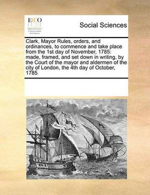 Clark, Mayor Rules, Orders, and Ordinances, to Commence and Take Place from the 1st Day of November, 1785: Made, Framed, and Set Down in Writing, by the Court of the Mayor and Aldermen of the City of London, the 4th Day of October, 1785