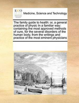 The Family Guide to Health: Or, a General Practice of Physic in a Familiar Way: Containing the Most Approved Methods of Cure, for the Several Disorders of the Human Body, from the Writings and Practice of the Most Eminent Physicians