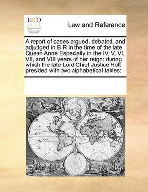 A Report of Cases Argued, Debated, and Adjudged in B R in the Time of the Late Queen Anne Especially in the IV, V, VI, VII, and VIII Years of Her Reign: During Which the Late Lord Chief Justice Holt Presided with Two Alphabetical Tables: