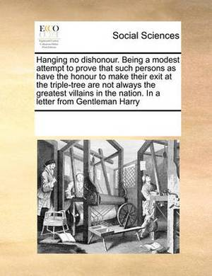Hanging No Dishonour. Being a Modest Attempt to Prove That Such Persons as Have the Honour to Make Their Exit at the Triple-Tree Are Not Always the Greatest Villains in the Nation. in a Letter from Gentleman Harry