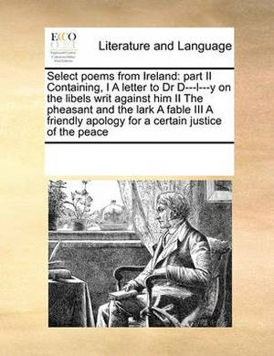 Select Poems from Ireland: Part II Containing, I a Letter to Dr D---L---Y on the Libels Writ Against Him II the Pheasant and the Lark a Fable III a Friendly Apology for a Certain Justice of the Peace