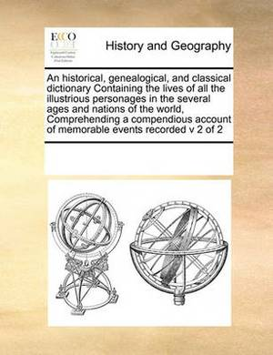 An Historical, Genealogical, and Classical Dictionary Containing the Lives of All the Illustrious Personages in the Several Ages and Nations of the World, Comprehending a Compendious Account of Memorable Events Recorded V 2 of 2