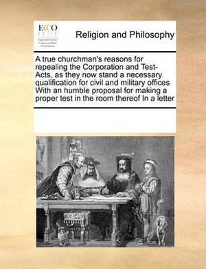 A True Churchman's Reasons for Repealing the Corporation and Test-Acts, as They Now Stand a Necessary Qualification for Civil and Military Offices with an Humble Proposal for Making a Proper Test in the Room Thereof in a Letter