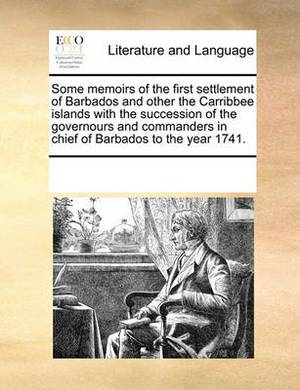 Some Memoirs of the First Settlement of Barbados and Other the Carribbee Islands with the Succession of the Governours and Commanders in Chief of Barbados to the Year 1741.