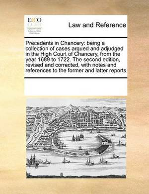 Precedents in Chancery: Being a Collection of Cases Argued and Adjudged in the High Court of Chancery, from the Year 1689 to 1722. the Second Edition, Revised and Corrected, with Notes and References to the Former and Latter Reports