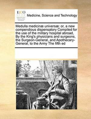 Medulla Medicinae Universae: Or, a New Compendious Dispensatory Compiled for the Use of the Military Hospital Abroad, by the King's Physicians and Surgeons, the Surgeon-General, and Apothecary-General, to the Army the Fifth Ed