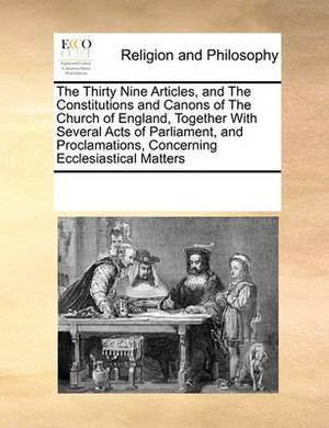 The Thirty Nine Articles, and the Constitutions and Canons of the Church of England, Together with Several Acts of Parliament, and Proclamations, Concerning Ecclesiastical Matters