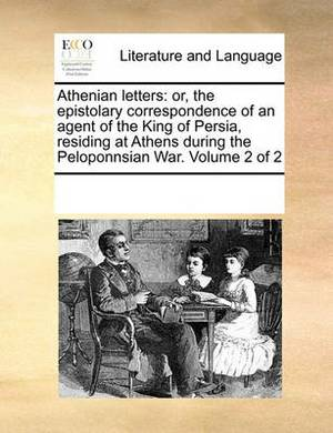 Athenian Letters: Or, the Epistolary Correspondence of an Agent of the King of Persia, Residing at Athens During the Peloponnsian War. Volume 2 of 2
