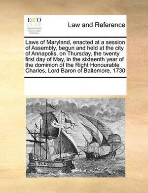 Laws of Maryland, Enacted at a Session of Assembly, Begun and Held at the City of Annapolis, on Thursday, the Twenty First Day of May, in the Sixteenth Year of the Dominion of the Right Honourable Charles, Lord Baron of Baltemore, 1730