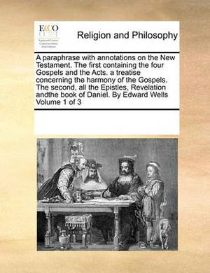 A Paraphrase with Annotations on the New Testament. the First Containing the Four Gospels and the Acts. a Treatise Concerning the Harmony of the Gospels. the Second, All the Epistles, Revelation Andthe Book of Daniel. by Edward Wells Volume 1 of 3