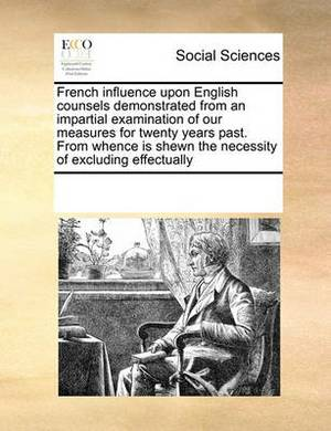 French Influence Upon English Counsels Demonstrated from an Impartial Examination of Our Measures for Twenty Years Past. from Whence Is Shewn the Necessity of Excluding Effectually