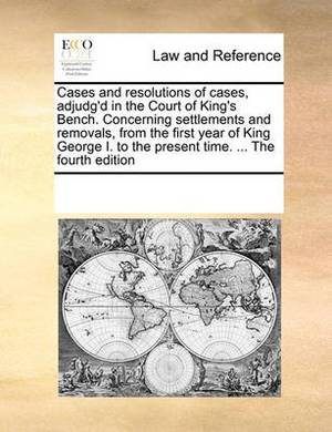 Cases and Resolutions of Cases, Adjudg'd in the Court of King's Bench. Concerning Settlements and Removals, from the First Year of King George I. to the Present Time. ... the Fourth Edition