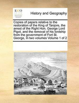 Copies of Papers Relative to the Restoration of the King of Tanjore, the Arrest of the Right Hon. George Lord Pigot, and the Removal of His Lordship from the Government of Fort St. George, in Two Volumes Volume 1 of 2