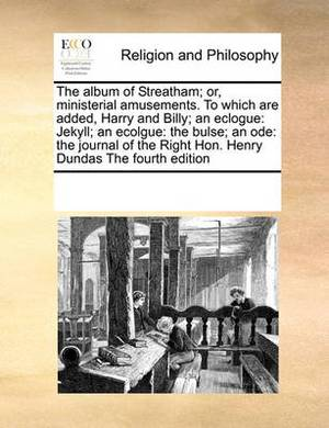 The Album of Streatham; Or, Ministerial Amusements. to Which Are Added, Harry and Billy; An Eclogue: Jekyll; An Ecolgue: The Bulse; An Ode: The Journal of the Right Hon. Henry Dundas the Fourth Edition