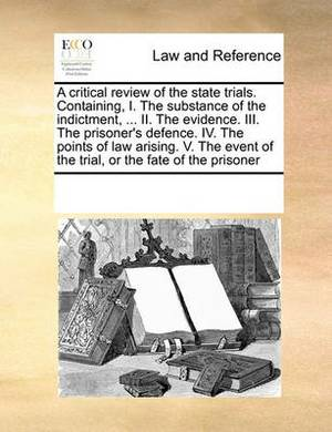 A Critical Review of the State Trials. Containing, I. the Substance of the Indictment, ... II. the Evidence. III. the Prisoner's Defence. IV. the Points of Law Arising. V. the Event of the Trial, or the Fate of the Prisoner