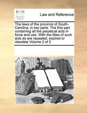 The Laws of the Province of South-Carolina, in Two Parts. the First Part Containing All the Perpetual Acts in Force and Use. with the Titles of Such Acts as Are Repealed, Expired or Obsolete Volume 2 of 2