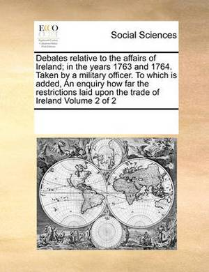 Debates Relative to the Affairs of Ireland; In the Years 1763 and 1764. Taken by a Military Officer. to Which Is Added, an Enquiry How Far the Restrictions Laid Upon the Trade of Ireland Volume 2 of 2