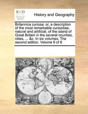 Britannica Curiosa: Or, a Description of the Most Remarkable Curiosities, Natural and Artificial, of the Island of Great Britain in the Several Counties, Cities, ... &C. in Six Volumes. the Second Edition. Volume 6 of 6