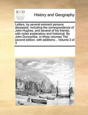 Letters, by Several Eminent Persons Deceased. Including the Correspondence of John Hughes, and Several of His Friends, with Notes Explanatory and Historical. by John Duncombe, in Three Volumes the Second Edition, with Additions .. Volume 3 of 3