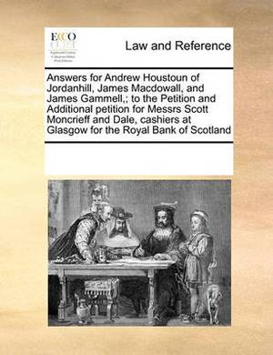Answers for Andrew Houstoun of Jordanhill, James Macdowall, and James Gammell; To the Petition and Additional Petition for Messrs Scott Moncrieff and Dale, Cashiers at Glasgow for the Royal Bank of Scotland