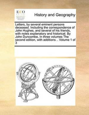 Letters, by Several Eminent Persons Deceased. Including the Correspondence of John Hughes, and Several of His Friends, with Notes Explanatory and Historical. by John Duncombe, in Three Volumes the Second Edition, with Additions .. Volume 1 of 3