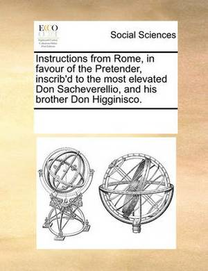 Instructions from Rome, in Favour of the Pretender, Inscrib'd to the Most Elevated Don Sacheverellio, and His Brother Don Higginisco.