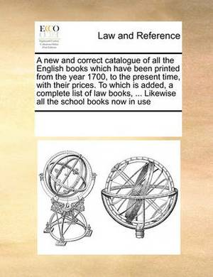 A New and Correct Catalogue of All the English Books Which Have Been Printed from the Year 1700, to the Present Time, with Their Prices. to Which Is Added, a Complete List of Law Books, ... Likewise All the School Books Now in Use