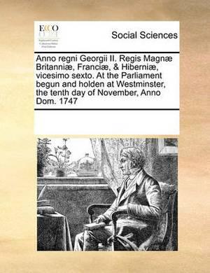 Anno Regni Georgii II. Regis Magnae Britanniae, Franciae, & Hiberniae, Vicesimo Sexto. at the Parliament Begun and Holden at Westminster, the Tenth Day of November, Anno Dom. 1747
