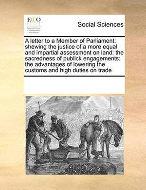 A Letter to a Member of Parliament: Shewing the Justice of a More Equal and Impartial Assessment on Land: The Sacredness of Publick Engagements: The Advantages of Lowering the Customs and High Duties on Trade