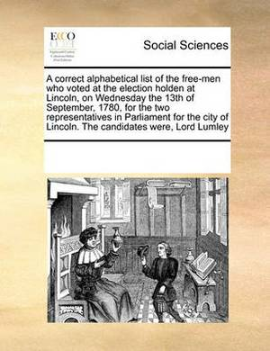 A Correct Alphabetical List of the Free-Men Who Voted at the Election Holden at Lincoln, on Wednesday the 13th of September, 1780, for the Two Representatives in Parliament for the City of Lincoln. the Candidates Were, Lord Lumley