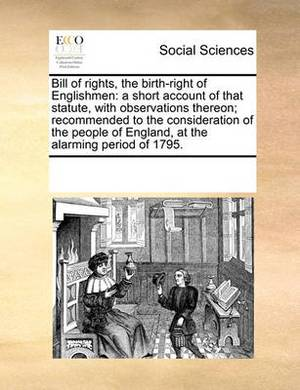 Bill of Rights, the Birth-Right of Englishmen: A Short Account of That Statute, with Observations Thereon; Recommended to the Consideration of the People of England, at the Alarming Period of 1795.