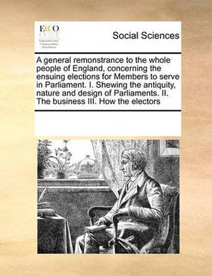 A General Remonstrance to the Whole People of England, Concerning the Ensuing Elections for Members to Serve in Parliament. I. Shewing the Antiquity, Nature and Design of Parliaments. II. the Business III. How the Electors