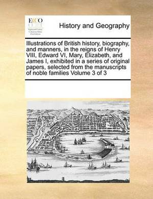 Illustrations of British History, Biography, and Manners, in the Reigns of Henry VIII, Edward VI, Mary, Elizabeth, and James I, Exhibited in a Series of Original Papers, Selected from the Manuscripts of Noble Families Volume 3 of 3