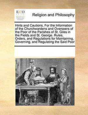 Hints and Cautions, for the Information of the Churchwardens and Overseers of the Poor of the Parishes of St. Giles in the Fields and St. George. Rules, Orders, and Regulations for Maintaining, Governing, and Regulating the Said Poor