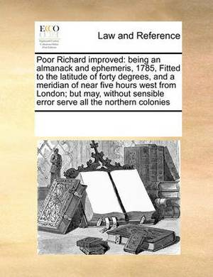 Poor Richard Improved: Being an Almanack and Ephemeris, 1785, Fitted to the Latitude of Forty Degrees, and a Meridian of Near Five Hours West from London; But May, Without Sensible Error Serve All the Northern Colonies