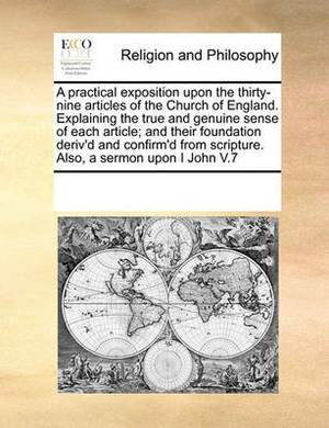 A Practical Exposition Upon the Thirty-Nine Articles of the Church of England. Explaining the True and Genuine Sense of Each Article; And Their Foundation Deriv'd and Confirm'd from Scripture. Also, a Sermon Upon I John V.7
