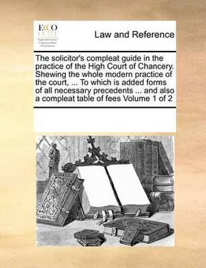 The Solicitor's Compleat Guide in the Practice of the High Court of Chancery. Shewing the Whole Modern Practice of the Court, ... to Which Is Added Forms of All Necessary Precedents ... and Also a Compleat Table of Fees Volume 1 of 2