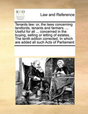 Tenants Law: Or, the Laws Concerning Landlords, Tenants and Farmers. ... Useful for All ... Concerned in the Buying, Selling or Letting of Estates. the Tenth Edition Corrected. in Which Are Added All Such Acts of Parliament